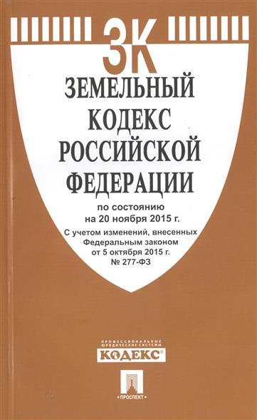 Земельный кодекс Российской Федерации по состоянию на 20 ноября 2015г. С учетом изменений, внесенных Федеральным законом от 5 октября 2015 г. № 277-ФЗ