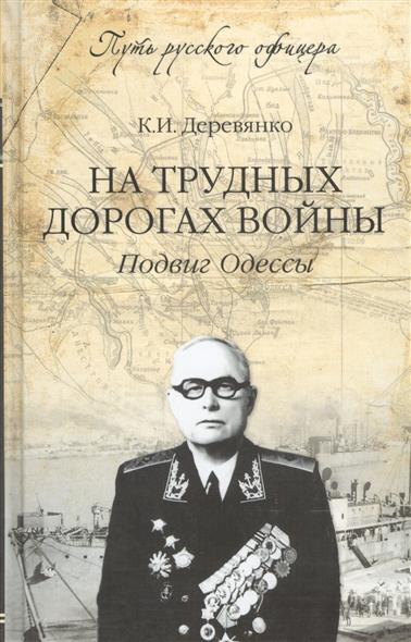 Деревянко К. На трудных дорогах войны. Подвиг Одессы