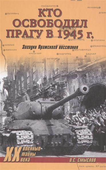 Смыслов О. Кто освободил Прагу в 1945 г. Загадки Пражского восстания