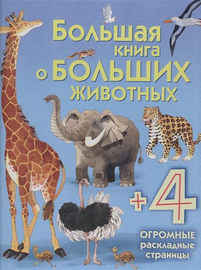 Талалаева Е. (отв. ред.) Большая книга о больших животных (+4 огромные раскладные страницы)