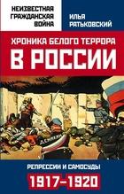 Хроника белого террора в России. Репрессии и самосуды (1917–1920 гг.)