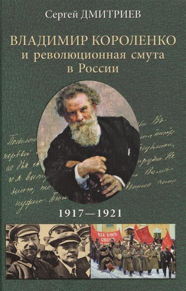 Дмитриев С. Владимир Короленко и революционная смута в России 1917-1921 обвал смута 1917 года глазами русского писателя