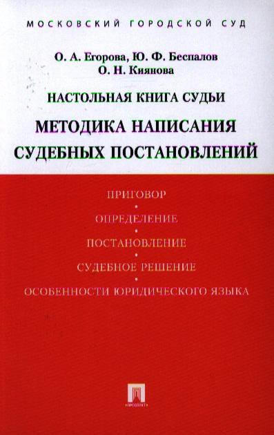 Егорова О., Беспалов Ю., Киянова О. Настольная книга судьи. Методика написания судебных постановлений