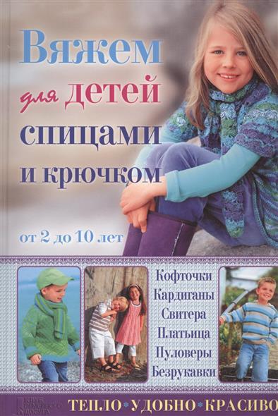 Вяжем для детей спицами и крючком. От 2 до 10 лет. Кофточки, кардиганы, свитера, платьица, пуловеры, безрукавки