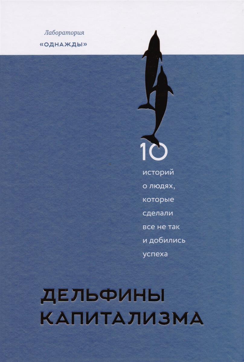 Дельфины капитализма. 10 историй о людях, которые сделали все не так и добились успеха