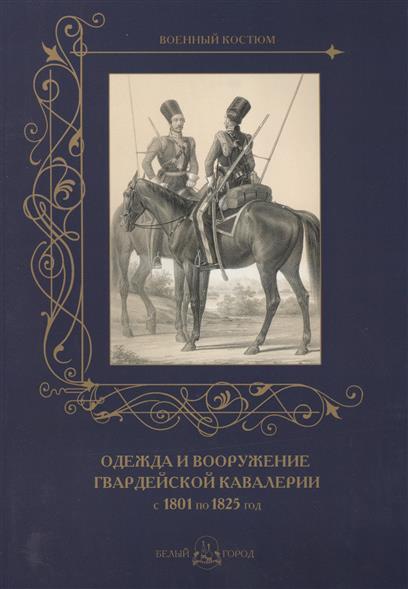 Пантилеева А. (ред.-сост.) Одежда и вооружение гвардейской кавалерии с 1801 по 1825 год