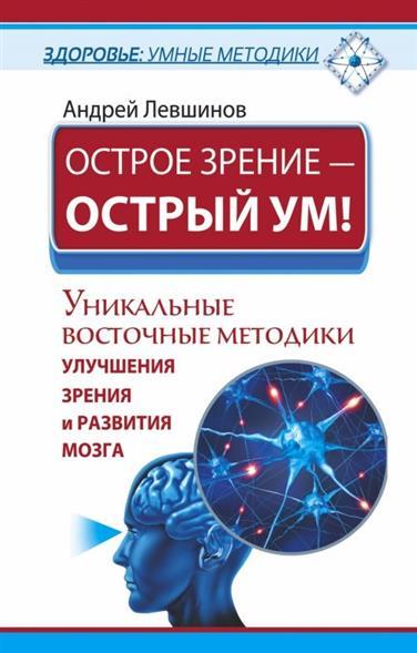 Острое зрение - острый ум! Уникальные восточные методики улучшения зрения и развития мозга
