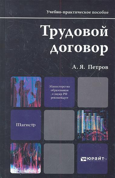 Петров А. Трудовой договор. Учебно-практическое пособие для магистров трудовой договор