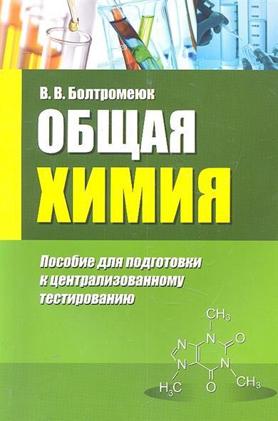 Болтромеюк В. Общая химия Пос. для подготовки к централизованному тестир. общая химия глинка киев