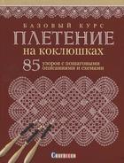 Базовый курс. Плетение на коклюшках. 85 узоров с пошаговыми описаниями и схемами