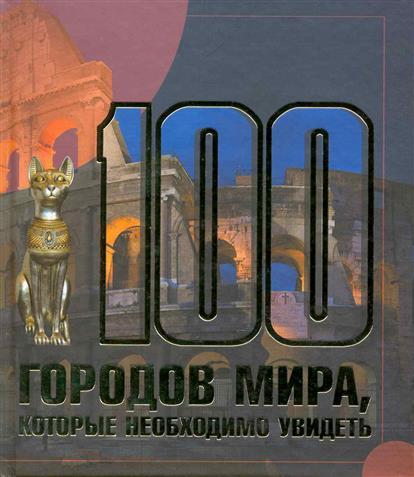 Шереметьева Т. 100 городов мира которые необходимо увидеть забродина е москва литературная 100 адресов которые необходимо увидеть