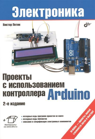 Проекты с использованием контроллера Arduino. 2-е издание