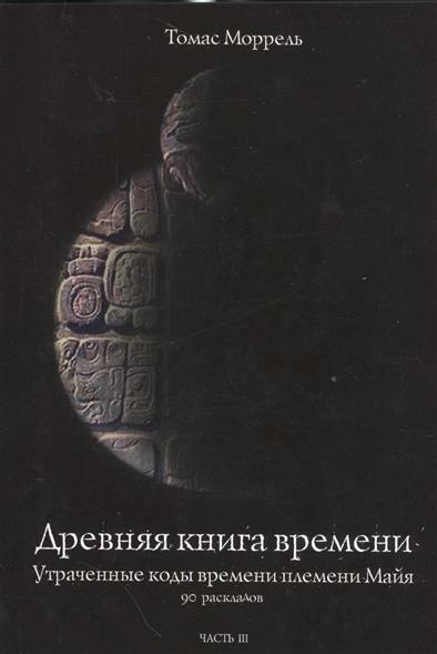 Древняя книга времени. Часть III. Утраченные коды времени племени Майя. 90 раскладов