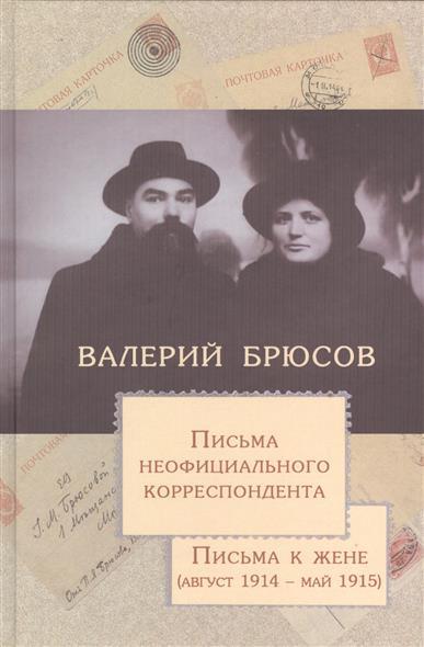 Брюсов В. Письма неофициального корреспондента. Письма к жене (август 1914 - май 1915) письма любви
