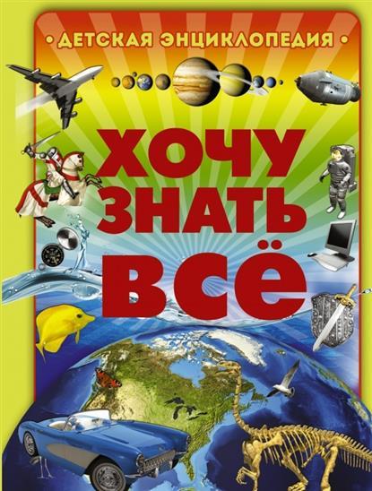 Хочу знать все. Детская энциклопедия книги издательство аст хочу все знать большая детская энциклопедия