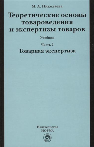 Николаева М. Теоретические основы товароведения и экспертизы товаров: учебник. В двух частях. Часть 2. Модуль II. Товарная экспертиза н м боголюбова ю в николаева межкультурная коммуникация учебник в 2 частях часть 1