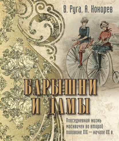 Барышни и дамы. Повседневная жизнь москвичек в середине ХIХ - начале ХХв.
