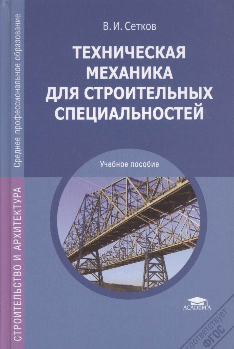 Сетков В. Техническая механика для строительных специальностей. Учебник. 4-е издание, переработанное и дополненное