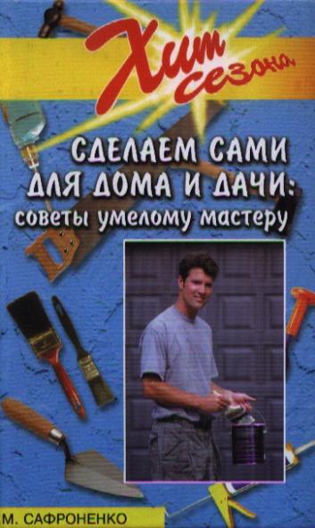 Сафроненко В. Сделаем сами для дома и дачи. Советы умелому мастеру товары для дачи в спб