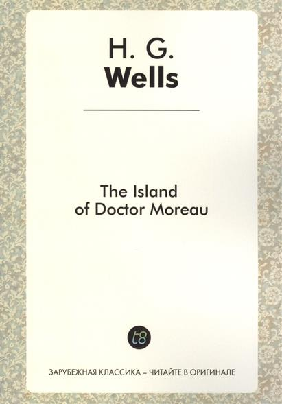 Wells H. The Island of Doctor Moreau. A Novel in English. 1896 = Остров доктора Моро. Роман на английском языке h g wells the island of doctor moreau
