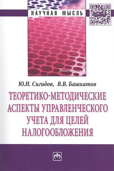 Сигидов Ю., Башкатов В. Теоретико-методические аспекты управленческого учета для целей налогообложения: Монография