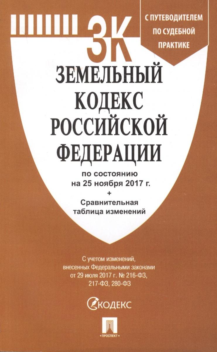 Земельный кодекс Российской Федерации. По состоянию на 25 ноября 2017 г. + Сравнительная таблица изменений. С путеводителем по судебной практике