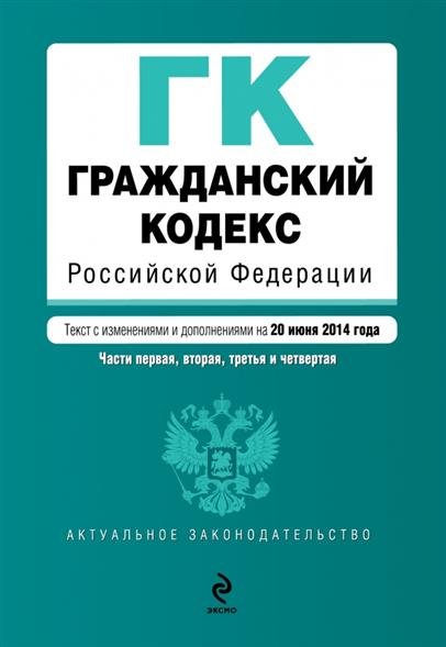 Гражданский кодекс Российской Федерации. Части первая, вторая, третья и четвертая. Текст с изменениями и дополнениями на 20 июня 2014 года