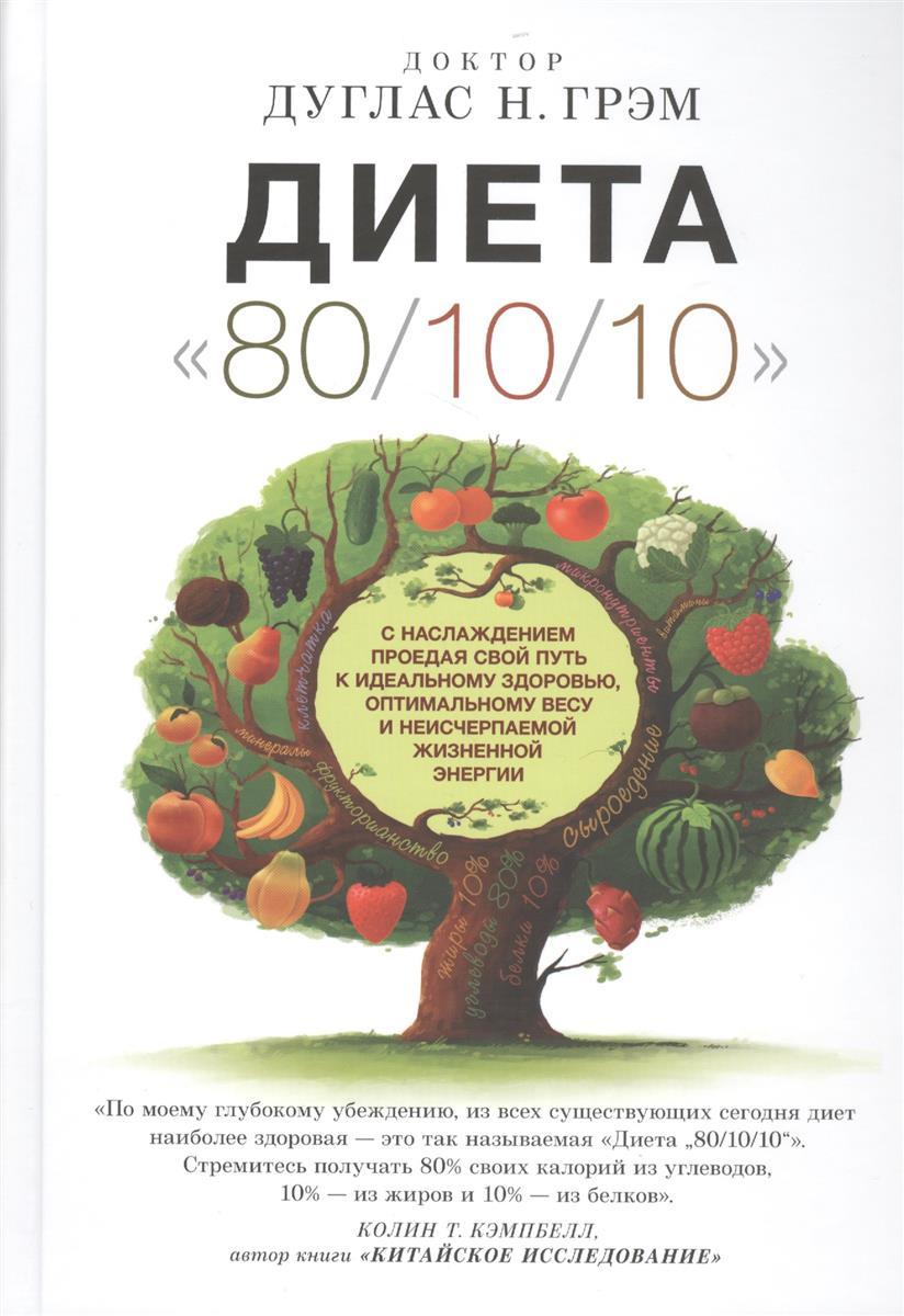 Грэм Д. Диета 80/10/10. С наслаждением проедая свой путь к идеальному здоровью, оптимальному весу и неисчерпаемой жизненной энергии