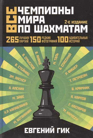 Гик Е. Все чемпионы мира по шахматам. Лучшие партии. 2-е издание