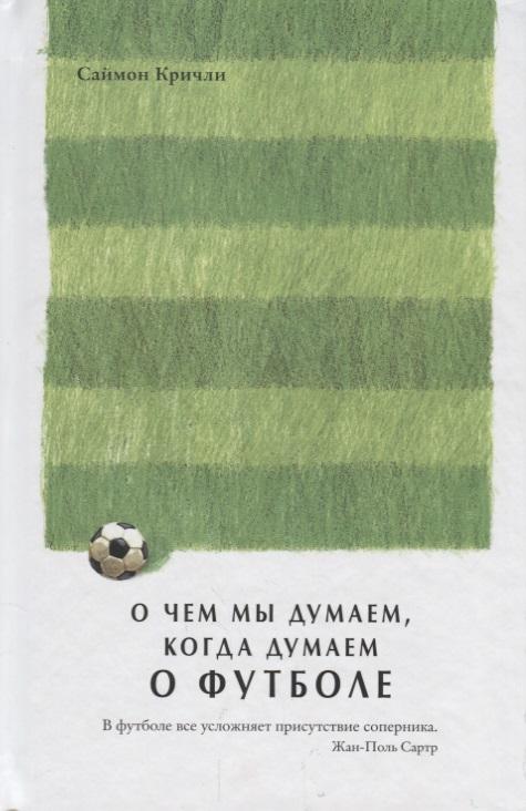 Кричли С. О чем мы думаем, когда думаем о футболе ISBN: 9785389138797