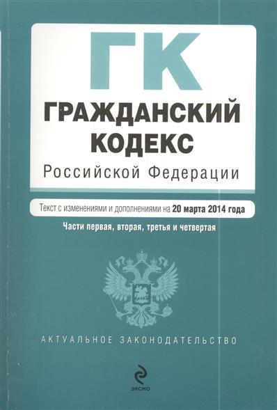 Гражданский кодекс Российской Федерации. Части первая, вторая, третья и четвертая. Текст с изменениями и дополнениями на 20 марта 2014 года
