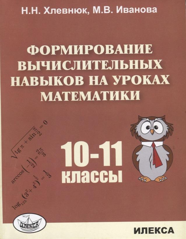Хлевнюк Н., Иванова М. Формирование вычислительных навыков на уроках математики. 10-11 классы ISBN: 9785892374781 цены онлайн