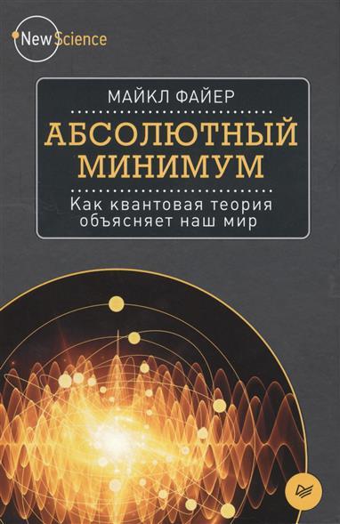 Файер М. Абсолютный минимум. Как квантовая теория объясняет наш мир айгнер м комбинаторная теория
