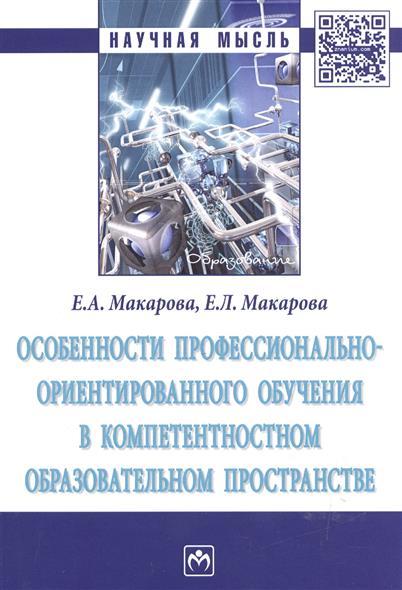 Макарова Е., Макарова Е. Особенности профессионально-ориентированного обучения в компетентностном образовательном пространстве. Монография