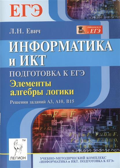 Информатика и ИКТ. Подготовка к ЕГЭ. Элементы алгебры логики. Задания A3, A10, B15. Учебно-методическое пособие