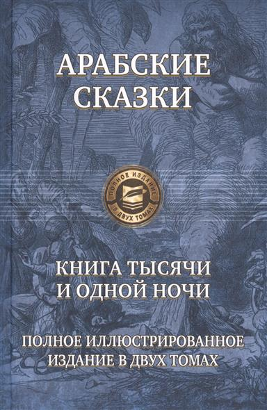 Арабские сказки. Книга тысячи и одной ночи. Полное иллюстрированное издание в двух томах. Том первый