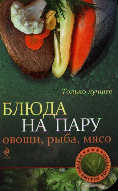 Братушева А. (ред.) Блюда на пару: овощи, рыба, мясо. Самые вкусные рецепты