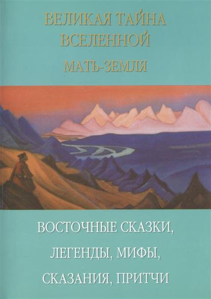Великая тайна Вселенной. Мать-Земля. Восточные сказки, легенды, мифы, сказания, притчи
