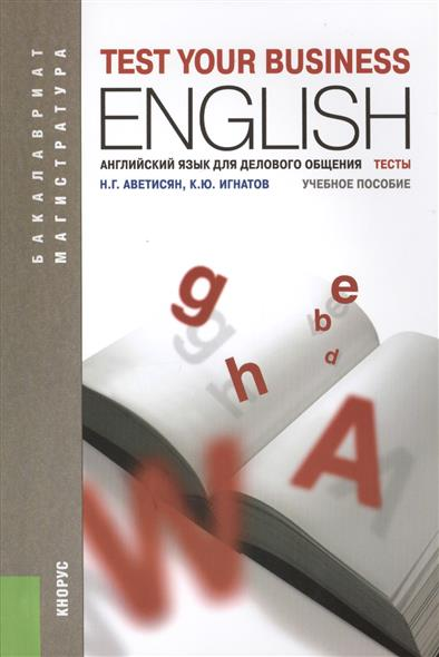 Аветисян Н., Игнатов К. Английский язык для делового общения. Тесты = Test your Business English. Учебное пособие. Второе издание, дополненное корзина bask h441zw 3