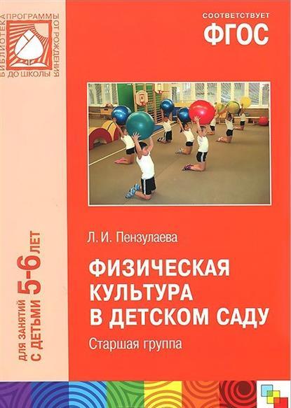 Пензулаева Л. Физическая культура в детском саду. Старшая группа. Для занятий с детьми 5-6 лет л и пензулаева оздоровительная гимнастика комплексы упражнений для занятий с детьми 3 7 лет