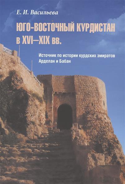 Юго-Восточный Курдистан в XVI-XIX вв. Источник по истории курдских эмиратов Арделан и Бабан
