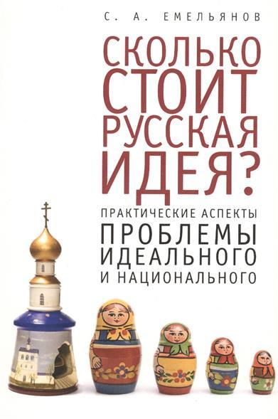 Емельянов С. Сколько стоит русская идея? Практические аспекты проблемы идеального и национального