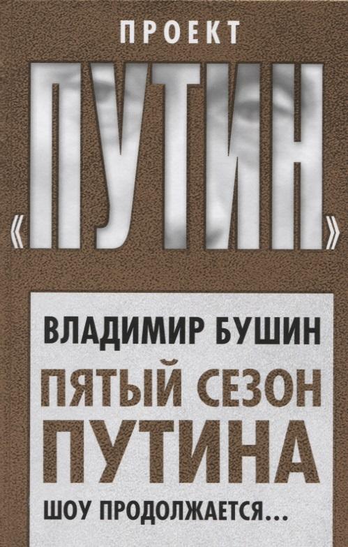 Бушин В. Пятый сезон Путина. Шоу продолжается… пятый сезон путина шоу продолжается…