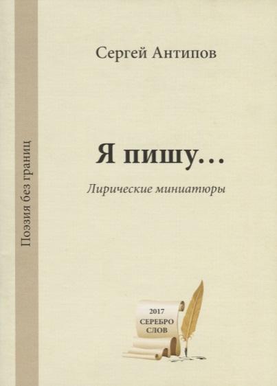 Антипов С. Я пишу… Лирические миниатюры / My Poerty… Lyric Miniatures елена шамбалева я пишу красиво