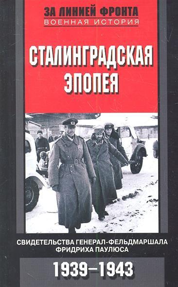 Сталинградская эпопея. Свидетельства генерал-фельдмаршала Фридриха Паулюса. 1939 - 1943