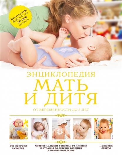 Мать и дитя: от беременности до 3 лет: Энциклопедия