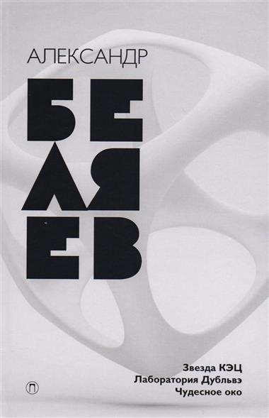 Беляев А. Собрание сочинений в восьми томах. Том 6. Звезда КЭЦ. Лаборатория Дубльвэ. Чудеснон око
