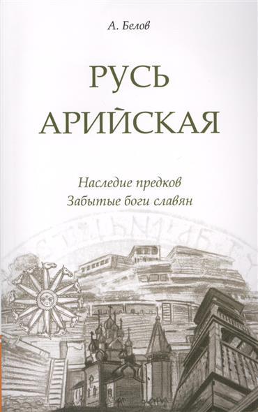 Белов А. Русь арийская. Наследие предков. Забытые боги славян боги древних славян