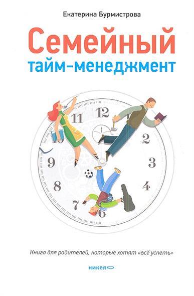 """Семейный тайм-менеджмент. Книга для родителей, которые хотят """"все успеть"""""""