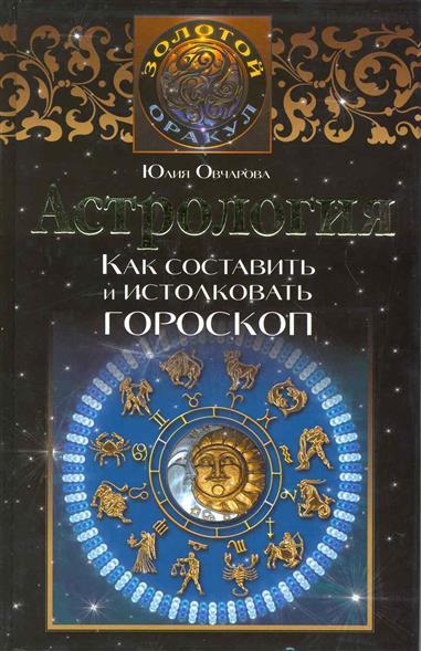 Астрология Как составить и истолковать гороскоп